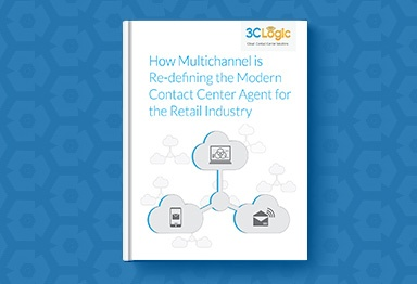 3CLogic's eBook - How Multichannel is Re-Defining the Modern Contact Center Agent for the Retail Industry